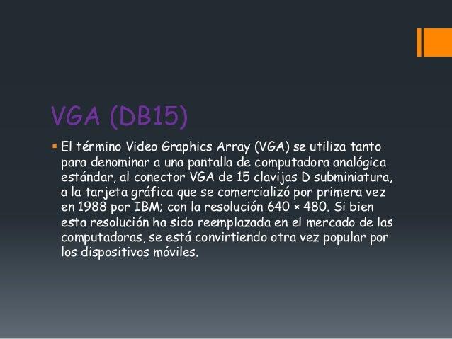 VGA (DB15) El término Video Graphics Array (VGA) se utiliza tanto  para denominar a una pantalla de computadora analógica...