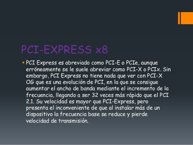PCI-EXPRESS x8 PCI Express es abreviado como PCI-E o PCIe, aunque  erróneamente se le suele abreviar como PCI-X o PCIx. S...