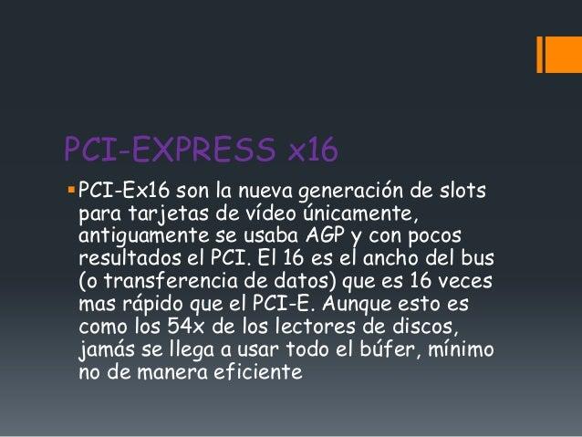 PCI-EXPRESS x16PCI-Ex16 son la nueva generación de slots para tarjetas de vídeo únicamente, antiguamente se usaba AGP y c...