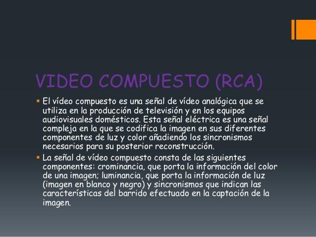VIDEO COMPUESTO (RCA) El vídeo compuesto es una señal de vídeo analógica que se  utiliza en la producción de televisión y...