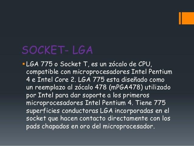 SOCKET- LGA LGA 775 o Socket T, es un zócalo de CPU,  compatible con microprocesadores Intel Pentium  4 e Intel Core 2. L...