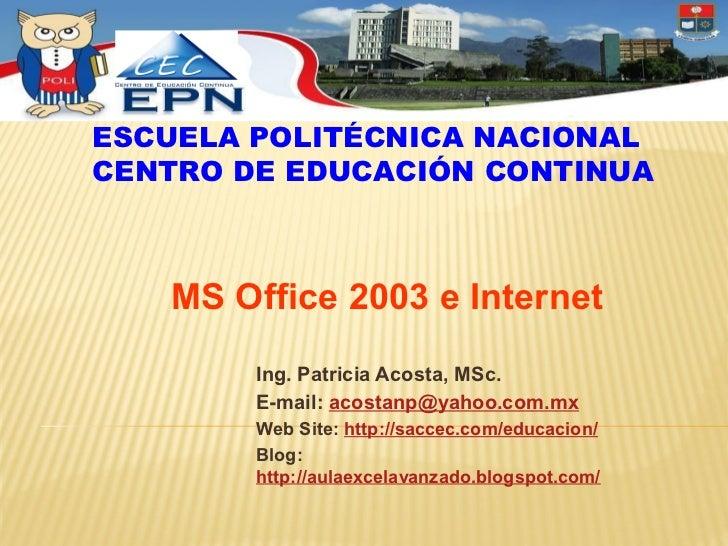 ESCUELA POLITÉCNICA NACIONALCENTRO DE EDUCACIÓN CONTINUA   MS Office 2003 e Internet        Ing. Patricia Acosta, MSc.    ...