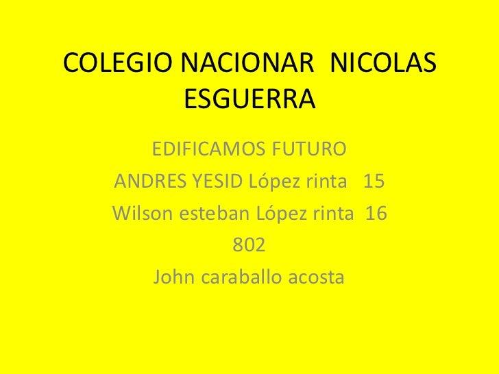 COLEGIO NACIONAR NICOLAS        ESGUERRA       EDIFICAMOS FUTURO   ANDRES YESID López rinta 15   Wilson esteban López rint...