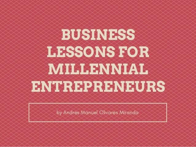 BUSINESS LESSONS FOR MILLENNIAL ENTREPRENEURS by Andres Manuel Olivares Miranda