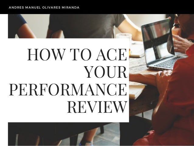 HOW TO ACE YOUR PERFORMANCE REVIEW ANDRES MANUEL OLIVARES MIRANDA