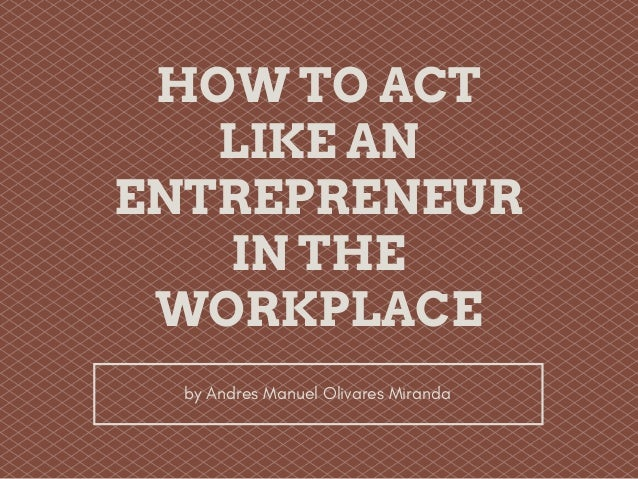 HOW TO ACT LIKE AN ENTREPRENEUR IN THE WORKPLACE by Andres Manuel Olivares Miranda