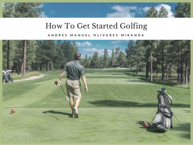 How To Get Started Golfing A N D R E S M A N U E L O L I V A R E S M I R A N D A