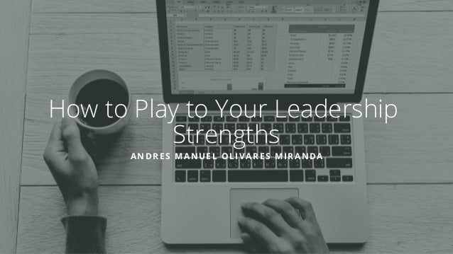 How to Play to Your Leadership Strengths ANDRES MANUEL OLIVARES MIRANDA