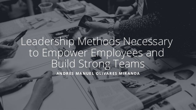 Leadership Methods Necessary to Empower Employees and Build Strong Teams ANDRES MANUEL OLIVARES MIRANDA
