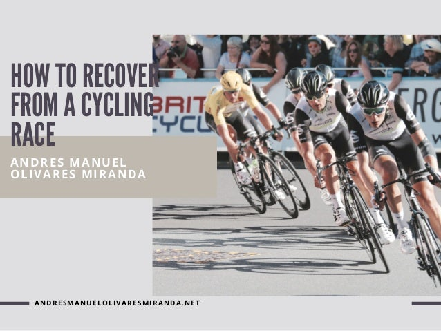 HOW TO RECOVER FROM A CYCLING RACE ANDRES MANUEL OLIVARES MIRANDA ANDRESMANUELOLIVARESMIRANDA.NET