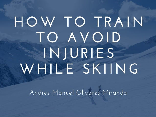HOW TO TRAIN TO AVOID INJURIES WHILE SKIING Andres Manuel Olivares Miranda