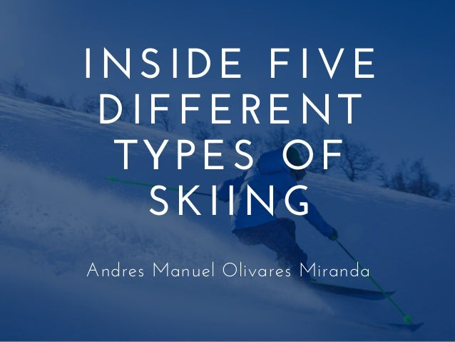 INSIDE FIVE DIFFERENT TYPES OF SKIING Andres Manuel Olivares Miranda