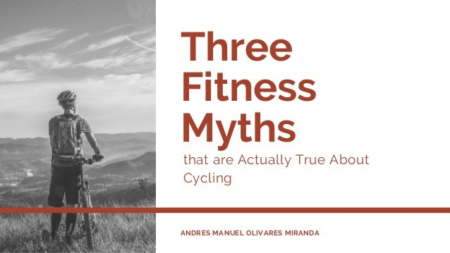 Three Fitness Myths that are Actually True About Cycling ANDRES MANUEL OLIVARES MIRANDA