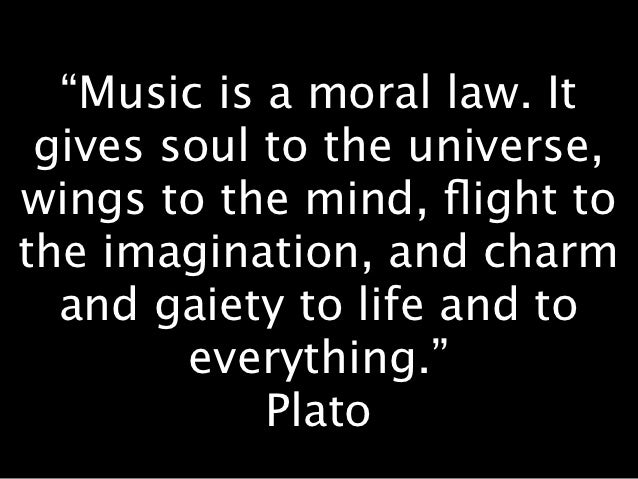 """""""Music is a moral law. It gives soul to the universe,wings to the mind, flight tothe imagination, and charm  and gaiety to ..."""