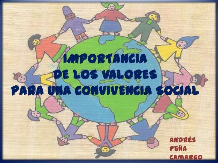 IMPORTANCIADE LOS VALORESPARA UNA CONVIVENCIA SOCIAL<br />Andrés Peña<br />Camargo<br />