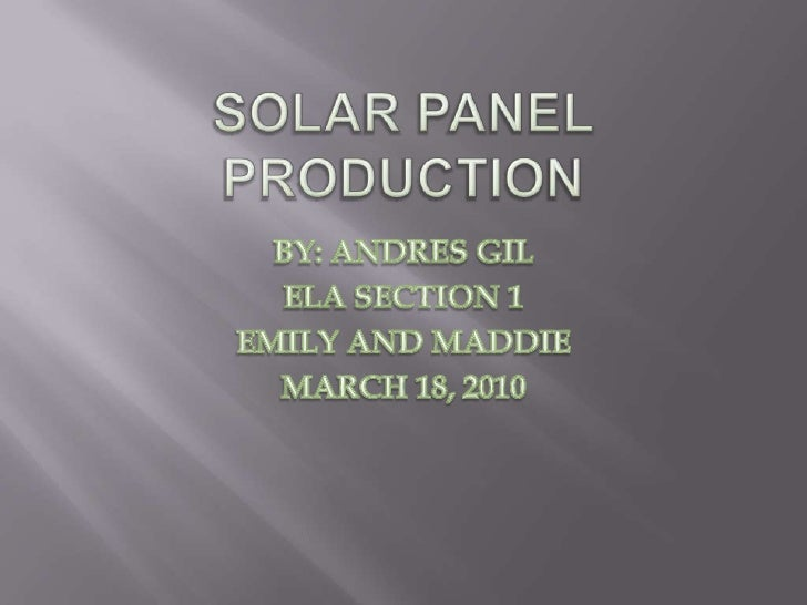 SOLAR PANEL PRODUCTION<br />BY: ANDRES GIL<br />ELA SECTION 1<br />EMILY AND MADDIE<br />MARCH 18, 2010<br />
