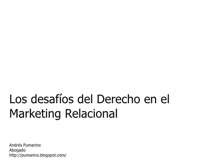 Los desafíos del Derecho en el Marketing Relacional Andrés Pumarino Abogado http://pumarino.blogspot.com/