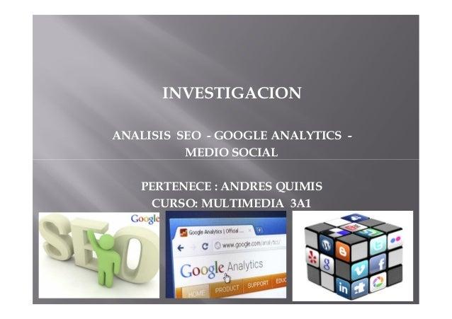 INVESTIGACION ANALISIS SEO - GOOGLE ANALYTICS - MEDIO SOCIAL PERTENECE : ANDRES QUIMIS CURSO: MULTIMEDIA 3A1