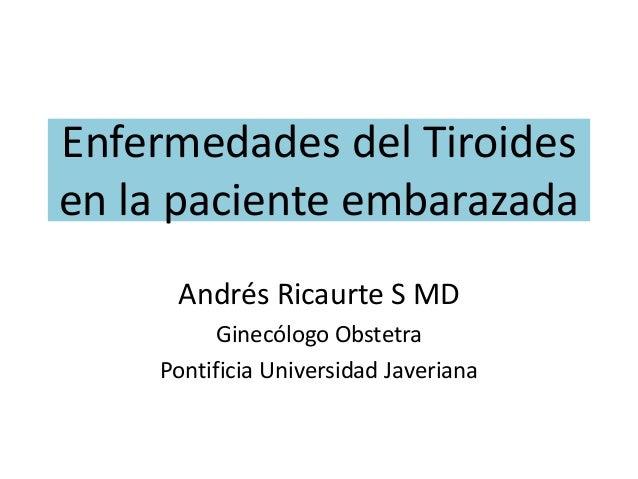 Enfermedades del Tiroides en la paciente embarazada Andrés Ricaurte S MD Ginecólogo Obstetra Pontificia Universidad Javeri...