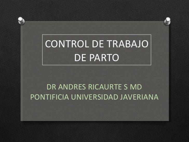 CONTROL DE TRABAJO DE PARTO DR ANDRES RICAURTE S MD PONTIFICIA UNIVERSIDAD JAVERIANA