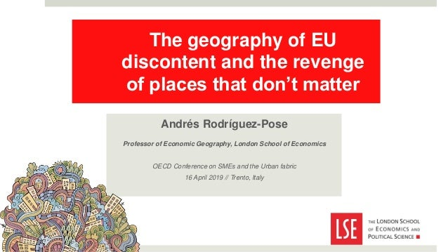 The geography of EU discontent and the revenge of places that don't matter Andrés Rodríguez-Pose Professor of Economic Geo...