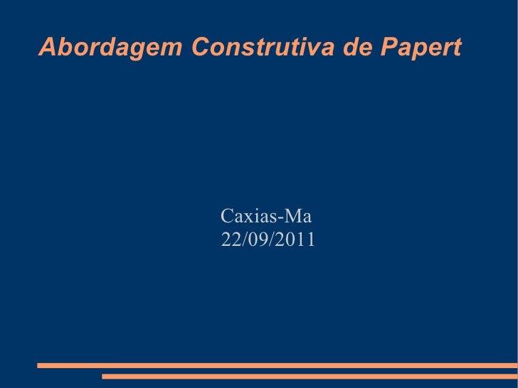 Abordagem Construtiva de Papert <ul><ul><li>Caxias-Ma  </li></ul></ul><ul><ul><li>22/09/2011 </li></ul></ul>