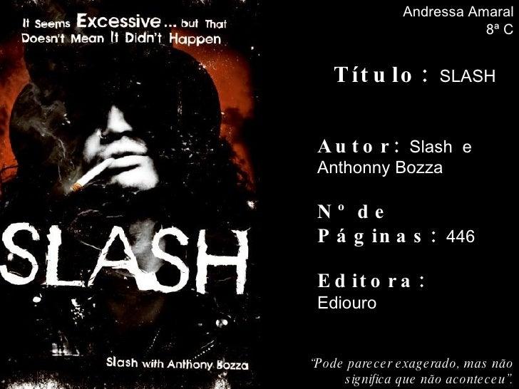 """Autor :  Slash  e Anthonny Bozza Nº de Páginas:  446 Editora:  Ediouro Andressa Amaral 8ª C Título:  SLASH """" Pode parecer ..."""