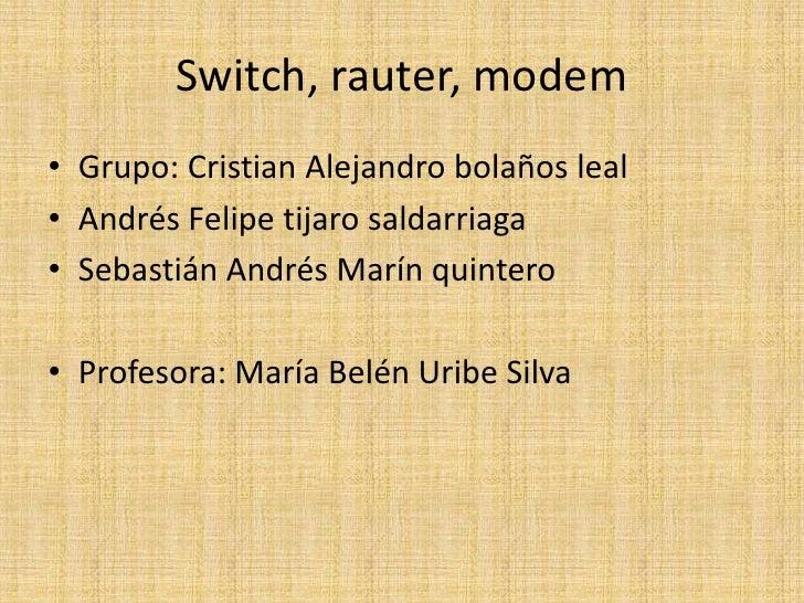 Switch, rauter, modem<br />Grupo: Cristian Alejandro bolaños leal <br />Andrés Felipe tijarosaldarriaga<br />Sebastián And...