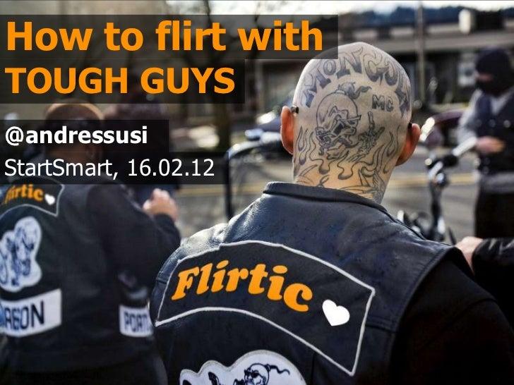 How to flirt withTOUGH GUYS@andressusiStartSmart, 16.02.12