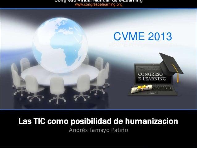 CVME 2013 #CVME #congresoelearning Las TIC como posibilidad de humanizacion Andrés Tamayo Patiño Congreso Virtual Mundial ...