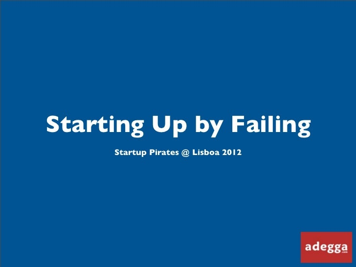 Starting Up by Failing     Startup Pirates @ Lisboa 2012