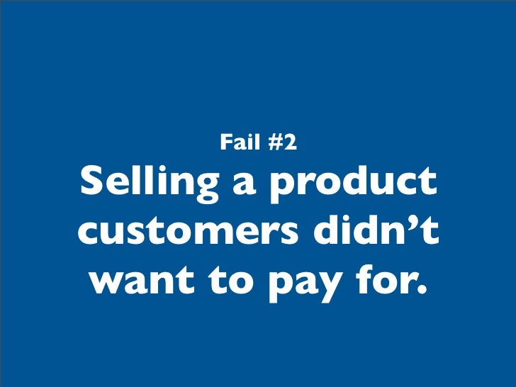 Fail #2Selling a productcustomers didn't want to pay for.