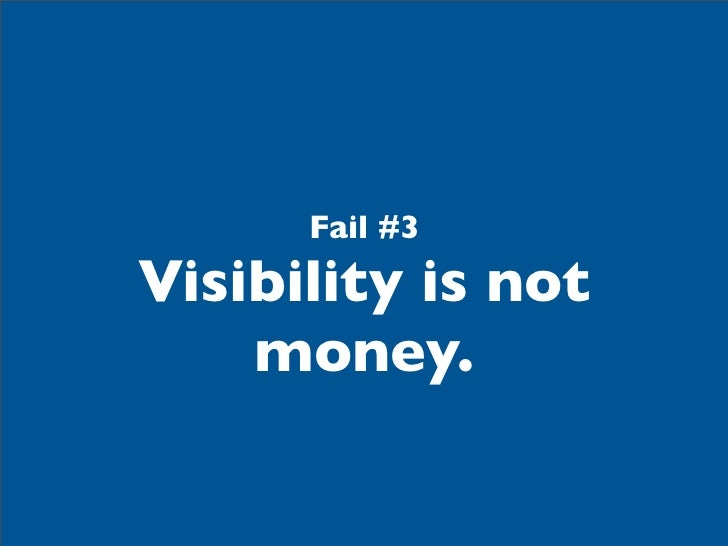 Fail #3Visibility is not    money.