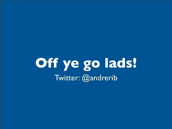 Off ye go lads!  Twitter: @andrerib
