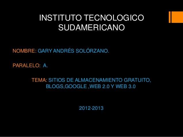 INSTITUTO TECNOLOGICO            SUDAMERICANONOMBRE: GARY ANDRÉS SOLÓRZANO.PARALELO: A.      TEMA: SITIOS DE ALMACENAMIENT...