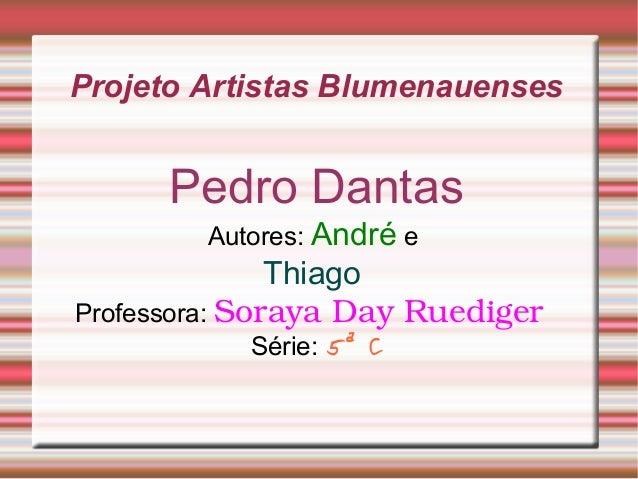 Projeto Artistas Blumenauenses Pedro Dantas Autores: André e Thiago Professora: SorayaDayRuediger Série: 5ª C