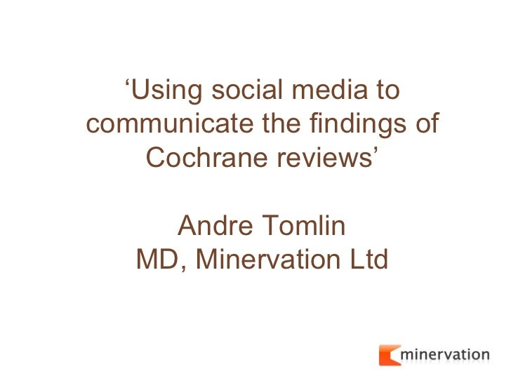'Using social media tocommunicate the findings of    Cochrane reviews'     Andre Tomlin   MD, Minervation Ltd