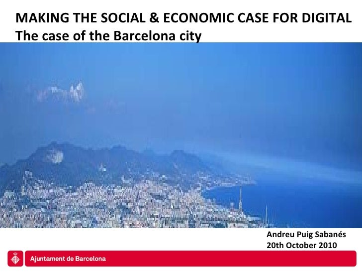 MAKING THE SOCIAL & ECONOMIC CASE FOR DIGITAL The case of the Barcelona city Andreu Puig Sabanés 20th October 2010