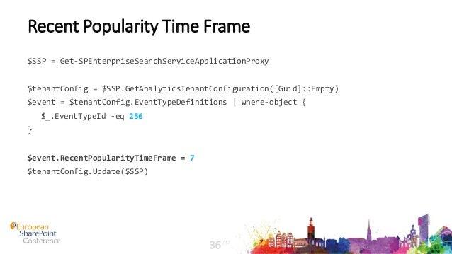 Recent Popularity Time Frame $SSP = Get-SPEnterpriseSearchServiceApplicationProxy $tenantConfig = $SSP.GetAnalyticsTenantC...
