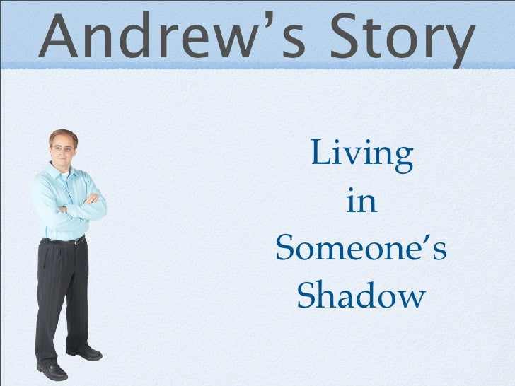 Andrew's Story          Living            in        Someone's         Shadow