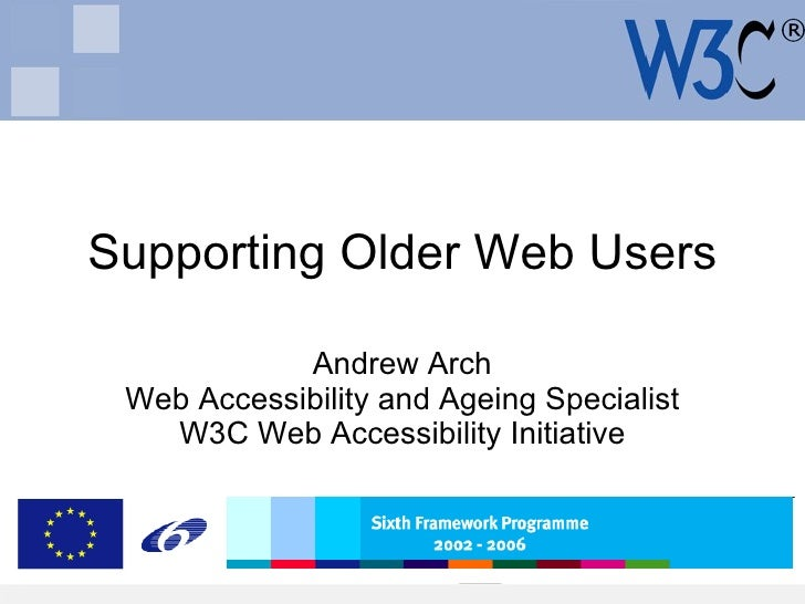 Supporting Older Web Users Andrew Arch Web Accessibility and Ageing Specialist W3C Web Accessibility Initiative