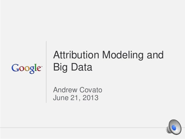 Google Confidential and Proprietary 1Google Confidential and Proprietary 1 Attribution Modeling and Big Data Andrew Covato...
