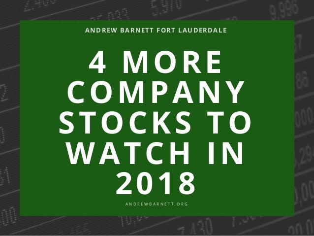 4 MORE COMPANY STOCKS TO WATCH IN 2018 ANDREW BARNETT FORT LAUDERDALE A N D R E W B A R N E T T . O R G