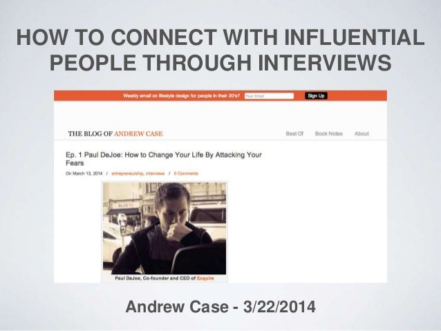 HOW TO CONNECT WITH INFLUENTIAL PEOPLE THROUGH INTERVIEWS Andrew Case - 3/22/2014