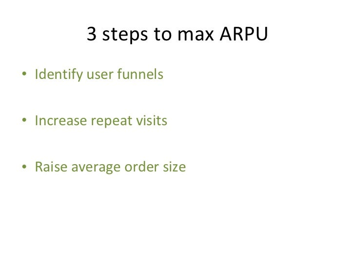 3 steps to max ARPU <ul><li>Identify user funnels </li></ul><ul><li>Increase repeat visits </li></ul><ul><li>Raise average...