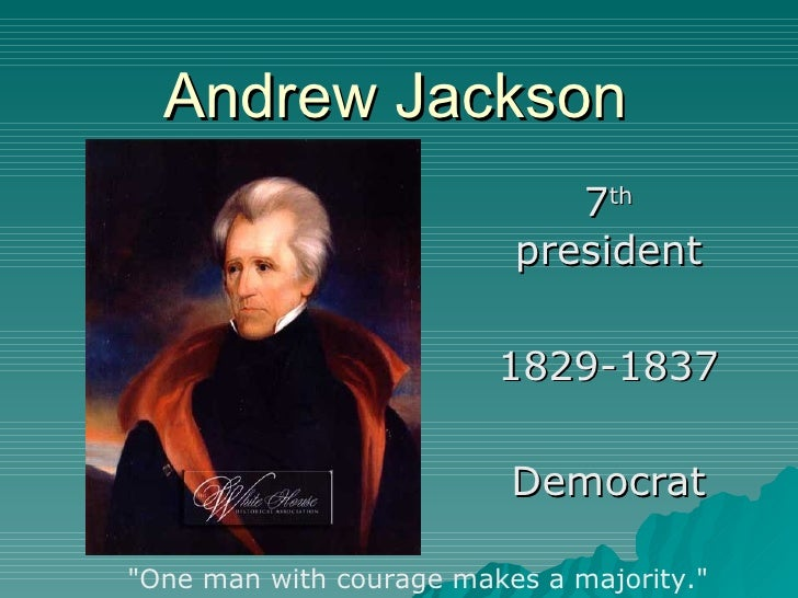 """Andrew Jackson 7 th  president 1829-1837 Democrat """"One man with courage makes a majority."""""""