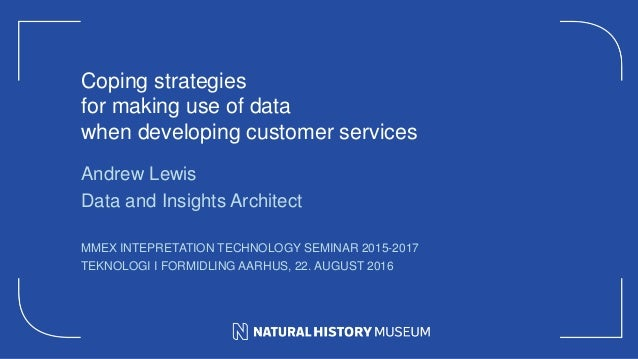 Coping strategies for making use of data when developing customer services Andrew Lewis Data and Insights Architect MMEX I...