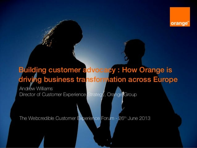 Building customer advocacy : How Orange is driving business transformation across Europe Andrew Williams Director of Custo...