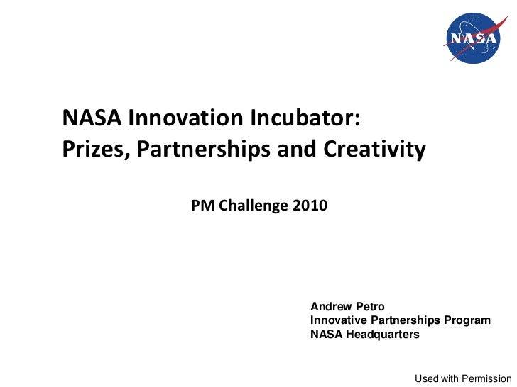 NASA Innovation Incubator:Prizes, Partnerships and Creativity            PM Challenge 2010                          Andrew...