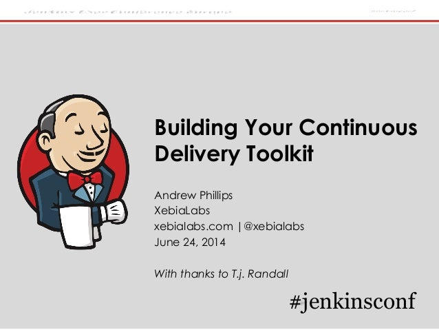 Jenkins User Conference Europe #jenkinsconf Building Your Continuous Delivery Toolkit Andrew Phillips XebiaLabs xebialabs....